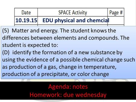 10.19.15 EDU physical and chemcial Agenda: notes Homework: due wednesday Agenda: notes Homework: due wednesday (5) Matter and energy. The student knows.