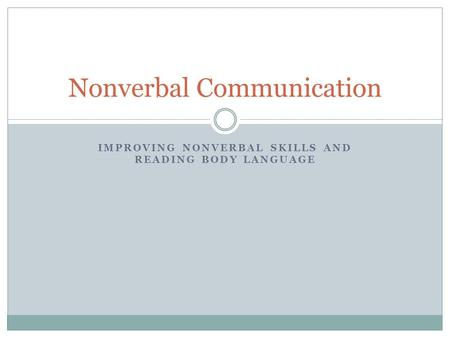 IMPROVING NONVERBAL SKILLS AND READING BODY LANGUAGE Nonverbal Communication.