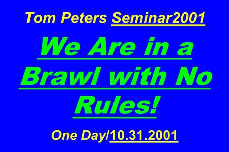 Tom Peters Seminar2001 We Are in a Brawl with No Rules! <strong>One</strong> Day/10.31.2001.
