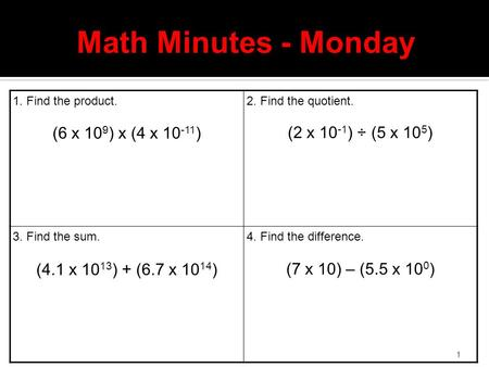 1 Math Minutes - Monday 1. Find the product. (6 x 10 9 ) x (4 x 10 -11 ) 2. Find the quotient. (2 x 10 -1 ) ÷ (5 x 10 5 ) 3. Find the sum. (4.1 x 10 13.