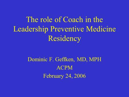 The role of Coach in the Leadership Preventive Medicine Residency Dominic F. Geffken, MD, MPH ACPM February 24, 2006.