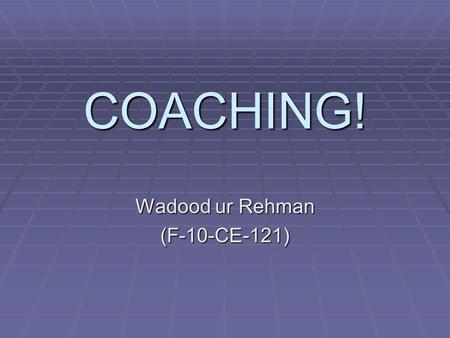 "COACHING! Wadood ur Rehman (F-10-CE-121). Coaching Coaching  Coaching is ""one of the hottest things in human resources.""  Coach – part personal consultant,"