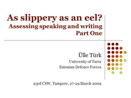 As slippery as an eel? Assessing speaking and writing Part One Ülle Türk University of Tartu Estonian Defence Forces 23rd CSW, Tampere, 27-29 March 2009.