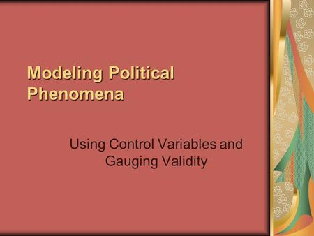 Modeling Political Phenomena Using Control Variables and Gauging Validity.