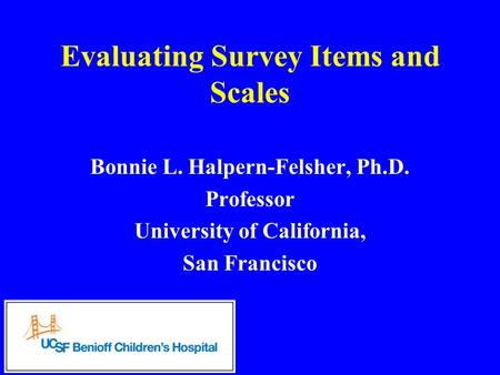 Evaluating Survey Items and Scales Bonnie L. Halpern-Felsher, Ph.D. Professor University of California, San Francisco.