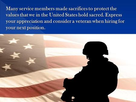 Many service members made sacrifices to protect the values that we in the United States hold sacred. Express your appreciation and consider a veteran when.