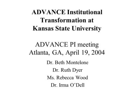 ADVANCE Institutional Transformation at Kansas State University ADVANCE PI meeting Atlanta, GA, April 19, 2004 Dr. Beth Montelone Dr. Ruth Dyer Ms. Rebecca.
