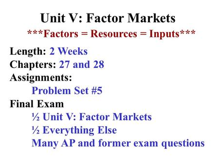 Unit V: Factor Markets ***Factors = Resources = Inputs*** Length: 2 Weeks Chapters: 27 and 28 Assignments: Problem Set #5 Final Exam ½ Unit V: Factor.