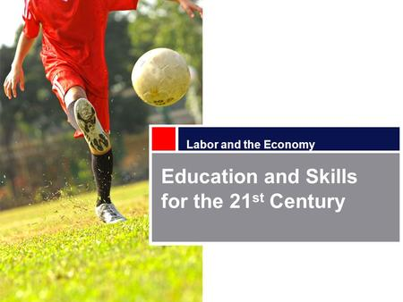 Labor and the Economy Education and Skills for the 21 st Century.