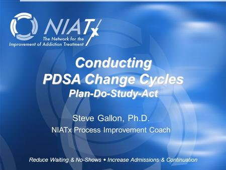 Reduce Waiting & No-Shows  Increase Admissions & Continuation www.NIATx.net Conducting PDSA Change Cycles Plan-Do-Study-Act Steve Gallon, Ph.D. NIATx.