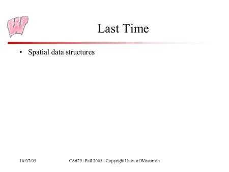 10/07/03CS679 - Fall 2003 - Copyright Univ. of Wisconsin Last Time Spatial data structures.