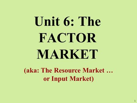 Unit 6: The FACTOR MARKET (aka: The Resource Market … or Input Market) 1.