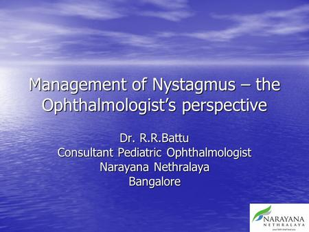 Management of Nystagmus – the Ophthalmologist's perspective Dr. R.R.Battu Consultant Pediatric Ophthalmologist Narayana Nethralaya Bangalore.