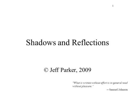 "1 Shadows and Reflections © Jeff Parker, 2009  What is written without effort is in general read without pleasure."" -- Samuel Johnson."
