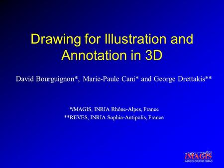 IMAGIS-GRAVIR / IMAG Drawing for Illustration and Annotation in 3D David Bourguignon*, Marie-Paule Cani* and George Drettakis** *iMAGIS, INRIA Rhône-Alpes,