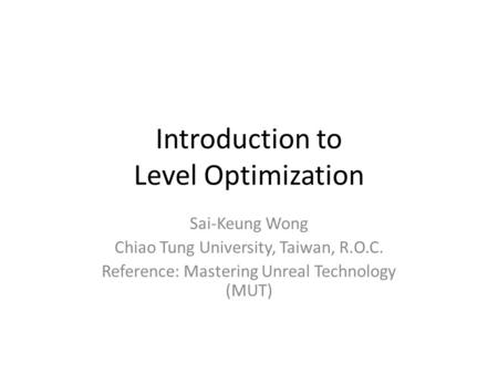 Introduction to Level Optimization Sai-Keung Wong Chiao Tung University, Taiwan, R.O.C. Reference: Mastering Unreal Technology (MUT)