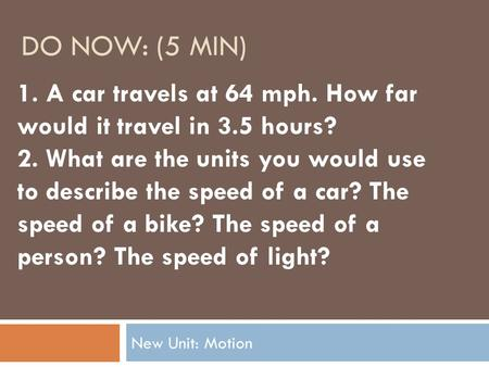 DO NOW: (5 MIN) New Unit: Motion 1. A car travels at 64 mph. How far would it travel in 3.5 hours? 2. What are the units you would use to describe the.