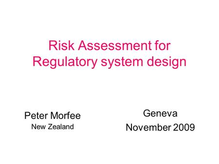 Risk Assessment for Regulatory system design Geneva November 2009 Peter Morfee New Zealand.