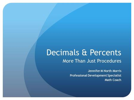 Decimals & Percents More Than Just Procedures Jennifer M North Morris Professional Development Specialist Math Coach.