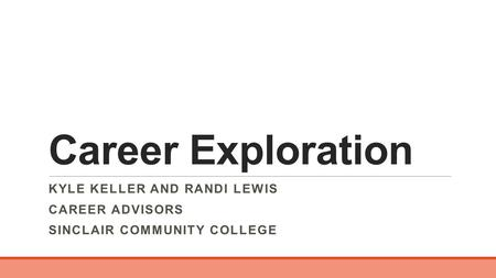 Career Exploration KYLE KELLER AND RANDI LEWIS CAREER ADVISORS SINCLAIR COMMUNITY COLLEGE.