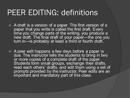 PEER EDITING: definitions  A draft is a version of a paper. The first version of a paper that you write is called the first draft. Every time you change.