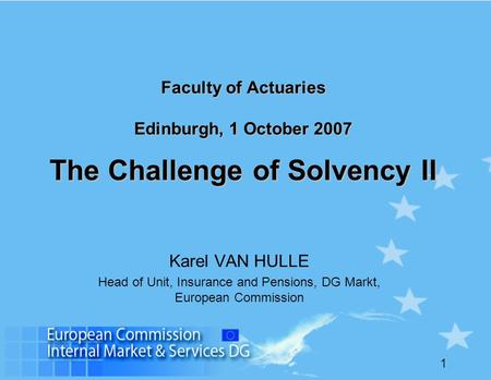 1 Faculty of Actuaries Edinburgh, 1 October 2007 The Challenge of Solvency II Karel VAN HULLE Head of Unit, Insurance and Pensions, DG Markt, European.