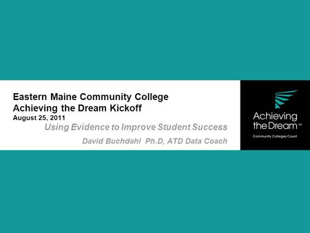 Eastern Maine Community College Achieving the Dream Kickoff August 25, 2011 Using Evidence to Improve Student Success David Buchdahl Ph.D, ATD Data Coach.