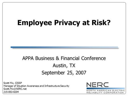 Employee Privacy at Risk? APPA Business & Financial Conference Austin, TX September 25, 2007 Scott Mix, CISSP Manager of Situation Awareness and Infrastructure.