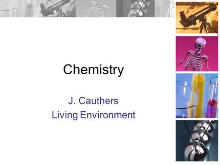 Chemistry J. Cauthers Living Environment Atoms Atoms are the building blocks of ALL matter. Cannot be subdivided any further, through chemical means.
