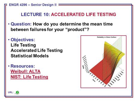 "ENGR 4296 – Senior Design II Question: How do you determine the mean time between failures for your ""product""? Objectives: Life Testing Accelerated Life."