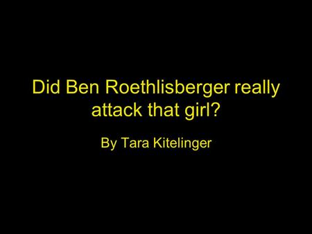 Did Ben Roethlisberger really attack that girl? By Tara Kitelinger.