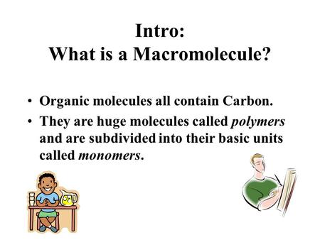 Intro: What is a Macromolecule? Organic molecules all contain Carbon. They are huge molecules called polymers and are subdivided into their basic units.