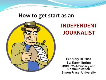 February 28, 2013 By: Karen Spring HSCI 825 Advocacy and Communication Simon Fraser University INDEPENDENT JOURNALIST.