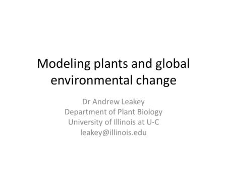 Modeling plants and global environmental change Dr Andrew Leakey Department of Plant Biology University of Illinois at U-C