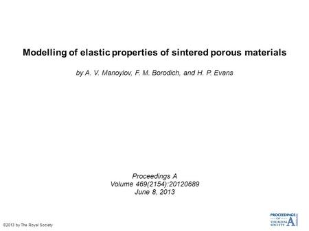 Modelling of elastic properties of sintered porous materials by A. V. Manoylov, F. M. Borodich, and H. P. Evans Proceedings A Volume 469(2154):20120689.