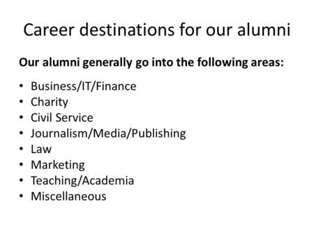 Career destinations for our alumni Our alumni generally go into the following areas: Business/IT/Finance Charity Civil Service Journalism/Media/Publishing.
