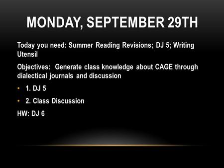 MONDAY, SEPTEMBER 29TH Today you need: Summer Reading Revisions; DJ 5; Writing Utensil Objectives: Generate class knowledge about CAGE through dialectical.