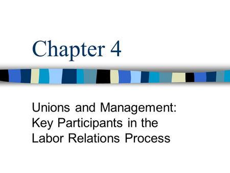 Chapter 4 Unions and Management: Key Participants in the Labor Relations Process.