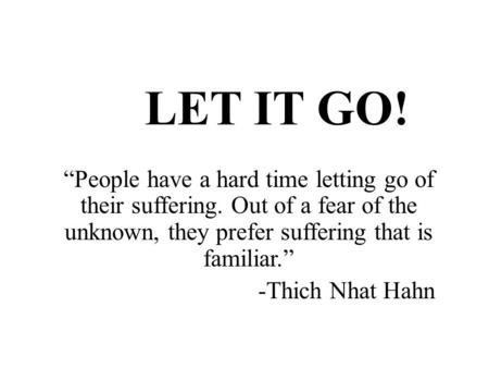 "LET IT GO! ""People have a hard time letting go of their suffering. Out of a fear of the unknown, they prefer suffering that is familiar."" -Thich Nhat Hahn."