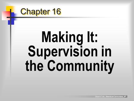 Clear & Cole, American Corrections, 8 th Chapter 16 Making It: Supervision in the Community.