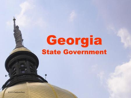 Georgia State Government ©2005 Clairmont Press. The Executive Branch of State Government Similar structure to federal government State constitution organizes.