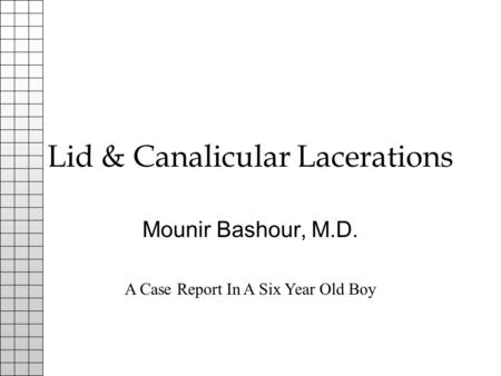 Lid & Canalicular Lacerations Mounir Bashour, M.D. A Case Report In A Six Year Old Boy.
