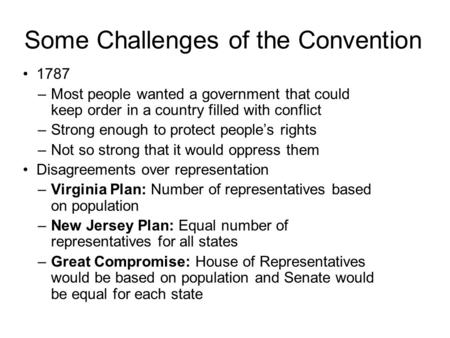 Some Challenges of the Convention 1787 –Most people wanted a government that could keep order in a country filled with conflict –Strong enough to protect.