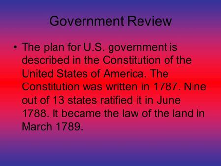 Government Review The plan for U.S. government is described in the Constitution of the United States of America. The Constitution was written in 1787.