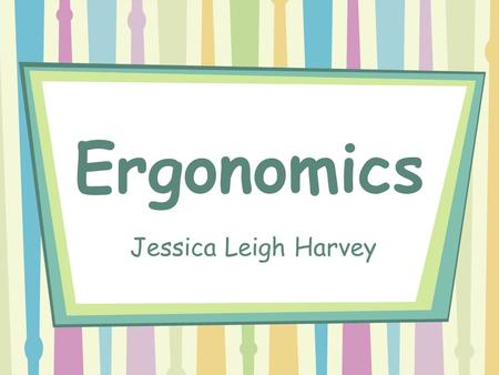 Ergonomics Jessica Leigh Harvey. What is Ergonomics? Ergonomics is the study of equipment design, as for the workplace, intended to maximize productivity.