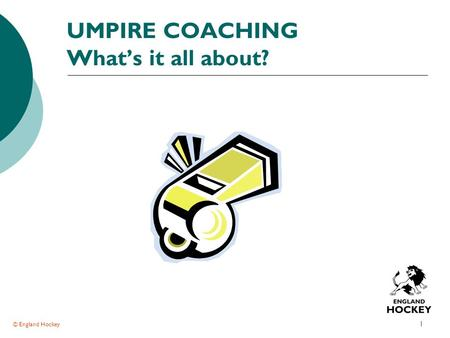 © England Hockey 1 UMPIRE COACHING What's it all about?