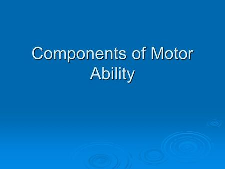 Components of Motor Ability. Motor Ability  Refers to the integration of the central nervous system and the muscular system  It is what determines how.