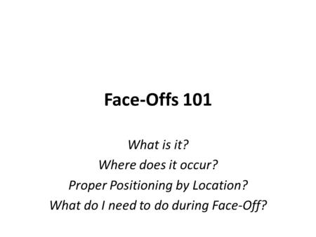 Face-Offs 101 What is it? Where does it occur? Proper Positioning by Location? What do I need to do during Face-Off?