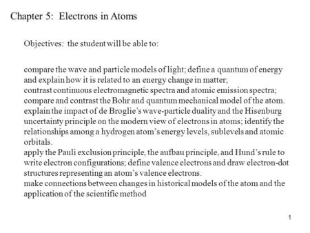 1 Chapter 5: Electrons in Atoms Objectives: the student will be able to: compare the wave and particle models of light; define a quantum of energy and.