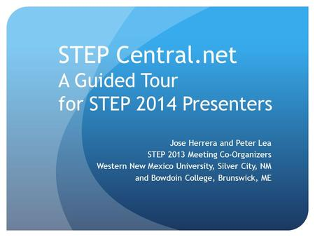 STEP Central.net A Guided Tour for STEP 2014 Presenters Jose Herrera and Peter Lea STEP 2013 Meeting Co-Organizers Western New Mexico University, Silver.